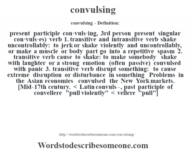 convulsing- Definition:present participle con·vuls·ing, 3rd person present singular con·vuls·es)  verb  1.  transitive and intransitive verb shake uncontrollably: to jerk or shake violently and uncontrollably, or make a muscle or body part go into a repetitive spasm  2.  transitive verb cause to shake: to make somebody shake with laughter or a strong emotion (often passive)  convulsed with panic   3.  transitive verb disrupt something: to cause extreme disruption or disturbance in something Problems in the Asian economies convulsed the New York markets.     [Mid-17th century. < Latin convuls-, past participle of convellere