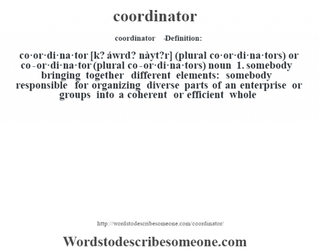 coordinator   - Definition:co·or·di·na·tor [k? áwrd? nàyt?r] (plural co·or·di·na·tors) or co-or·di·na·tor (plural co-or·di·na·tors)  noun  1.  somebody bringing together different elements: somebody responsible for organizing diverse parts of an enterprise or groups into a coherent or efficient whole
