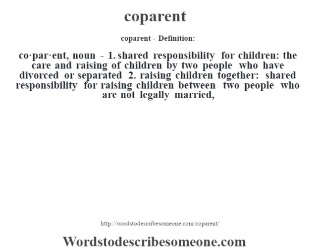 coparent- Definition:co·par·ent, noun - 1.  shared responsibility for children: the care and raising of children by two people who have divorced or separated  2.  raising children together: shared responsibility for raising children between two people who are not legally married,