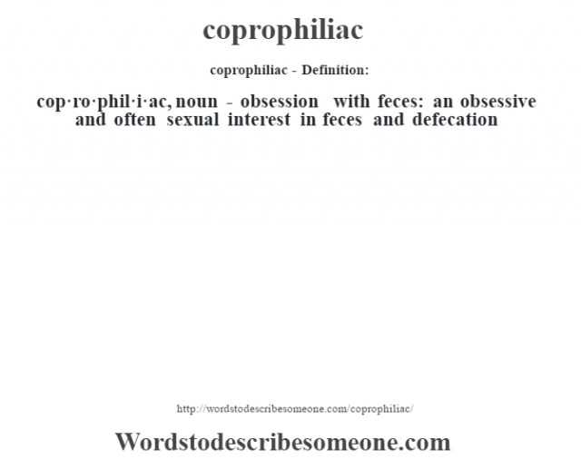 coprophiliac- Definition:cop·ro·phil·i·ac, noun - obsession with feces: an obsessive and often sexual interest in feces and defecation