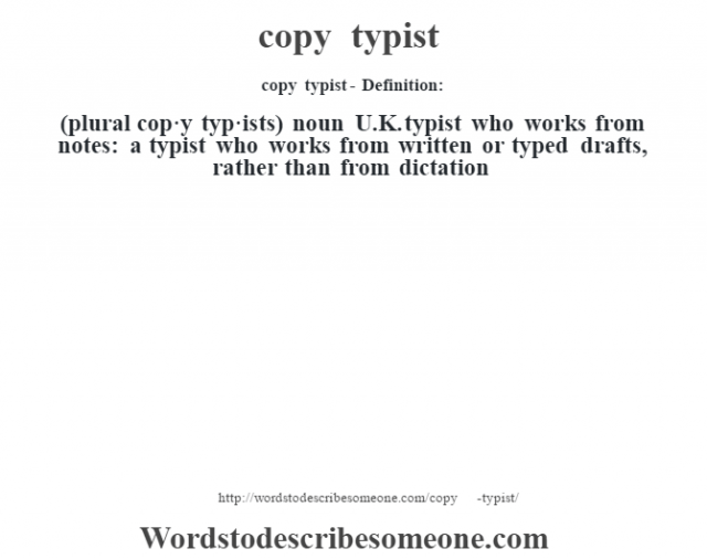 copy typist- Definition:(plural cop·y typ·ists)  noun   U.K. typist who works from notes: a typist who works from written or typed drafts, rather than from dictation