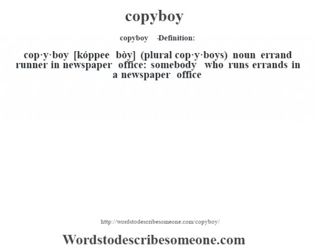 copyboy   - Definition:cop·y·boy [kóppee bòy] (plural cop·y·boys)  noun   errand runner in newspaper office: somebody who runs errands in a newspaper office