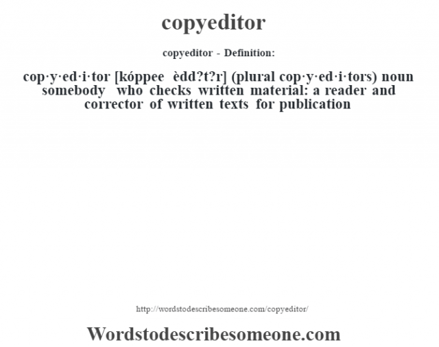 copyeditor- Definition:cop·y·ed·i·tor [kóppee èdd?t?r] (plural cop·y·ed·i·tors)  noun   somebody who checks written material: a reader and corrector of written texts for publication