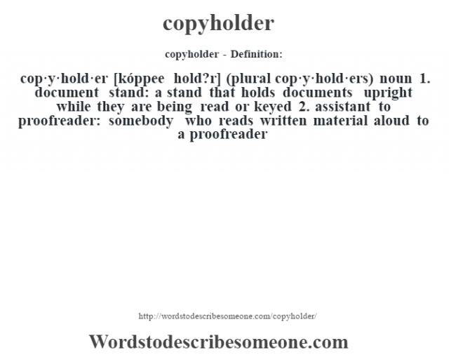 copyholder- Definition:cop·y·hold·er [kóppee hold?r] (plural cop·y·hold·ers)  noun  1.  document stand: a stand that holds documents upright while they are being read or keyed  2.  assistant to proofreader: somebody who reads written material aloud to a proofreader