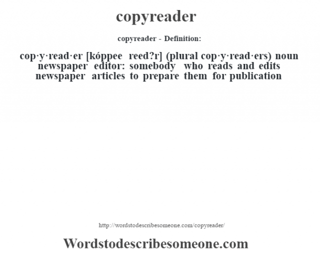 copyreader- Definition:cop·y·read·er [kóppee reed?r] (plural cop·y·read·ers)  noun   newspaper editor: somebody who reads and edits newspaper articles to prepare them for publication
