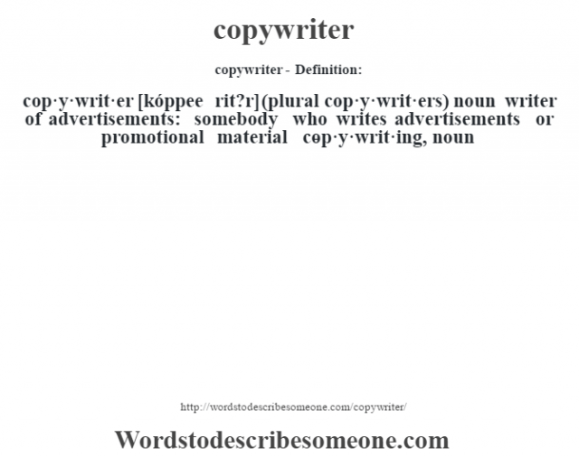 copywriter- Definition:cop·y·writ·er [kóppee rit?r] (plural cop·y·writ·ers)  noun   writer of advertisements: somebody who writes advertisements or promotional material     -cop·y·writ·ing, noun
