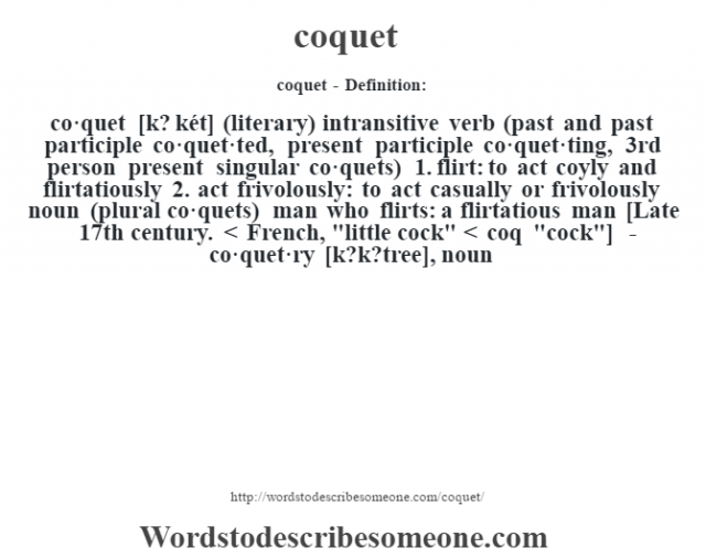 coquet- Definition:co·quet [k? két] (literary) intransitive verb (past and past participle co·quet·ted, present participle co·quet·ting, 3rd person present singular co·quets)  1.  flirt: to act coyly and flirtatiously  2.  act frivolously: to act casually or frivolously    noun (plural co·quets)   man who flirts: a flirtatious man    [Late 17th century. < French,