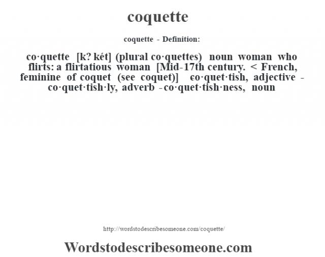 coquette- Definition:co·quette [k? két] (plural co·quettes)  noun   woman who flirts: a flirtatious woman    [Mid-17th century. < French, feminine of coquet (see coquet)]   -co·quet·tish, adjective -co·quet·tish·ly, adverb -co·quet·tish·ness, noun