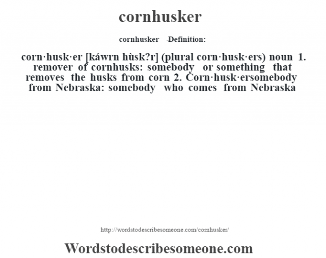 cornhusker   - Definition:corn·husk·er [káwrn hùsk?r] (plural corn·husk·ers)  noun  1.  remover of cornhusks: somebody or something that removes the husks from corn  2.  Corn·husk·ersomebody from Nebraska: somebody who comes from Nebraska