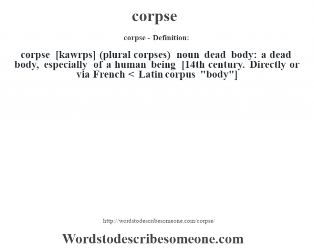 corpse- Definition:corpse [kawrps] (plural corpses)  noun   dead body: a dead body, especially of a human being    [14th century. Directly or via French < Latin corpus