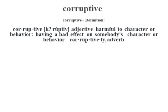 corruptive- Definition:cor·rup·tive [k? rúptiv] adjective   harmful to character or behavior: having a bad effect on somebody's character or behavior     -cor·rup·tive·ly, adverb