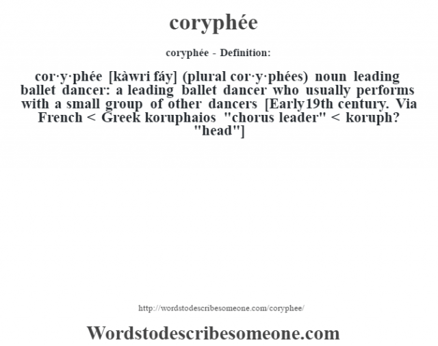 coryphée- Definition:cor·y·phée [kàwri fáy] (plural cor·y·phées)  noun   leading ballet dancer: a leading ballet dancer who usually performs with a small group of other dancers    [Early 19th century. Via French < Greek koruphaios