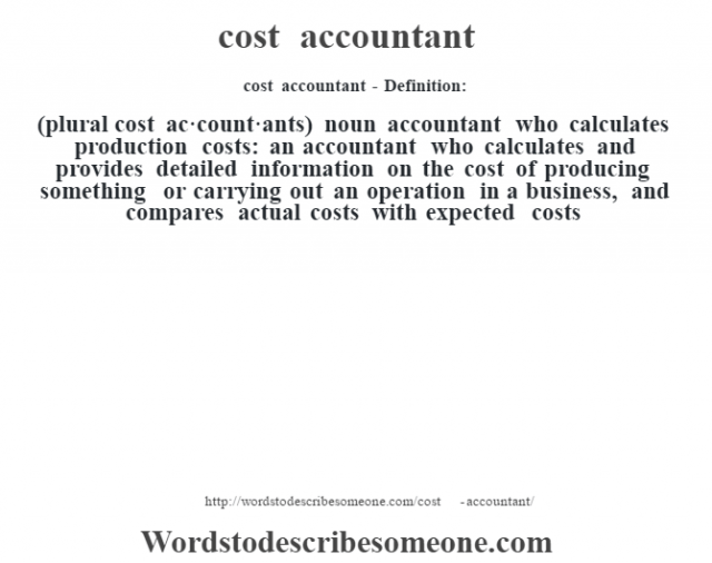 cost accountant- Definition:(plural cost ac·count·ants)  noun   accountant who calculates production costs: an accountant who calculates and provides detailed information on the cost of producing something or carrying out an operation in a business, and compares actual costs with expected costs