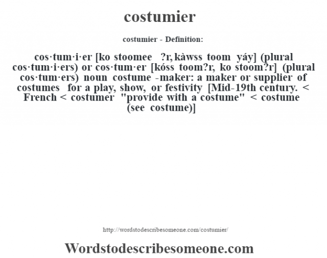 costumier- Definition:cos·tum·i·er [ko stoomee ?r, kàwss toom yáy] (plural cos·tum·i·ers) or cos·tum·er [kóss toom?r, ko stoom?r] (plural cos·tum·ers)  noun   costume-maker: a maker or supplier of costumes for a play, show, or festivity    [Mid-19th century. < French < costumer