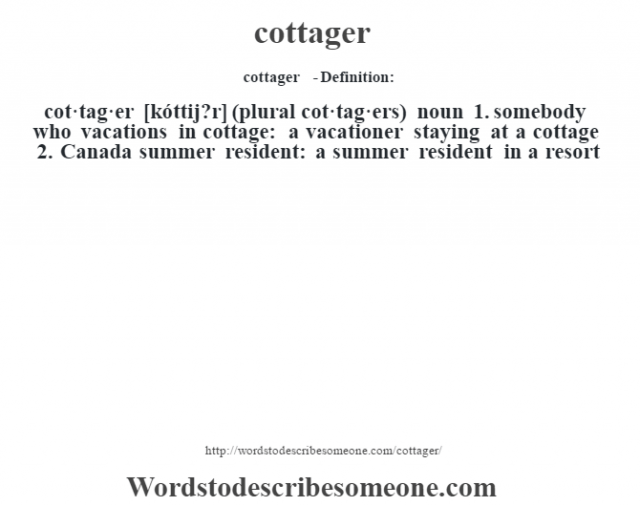 cottager  - Definition:cot·tag·er [kóttij?r] (plural cot·tag·ers)  noun  1.  somebody who vacations in cottage: a vacationer staying at a cottage  2.  Canada summer resident: a summer resident in a resort