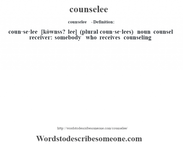 counselee  - Definition:coun·se·lee [kòwnss? lee] (plural coun·se·lees)  noun   counsel receiver: somebody who receives counseling
