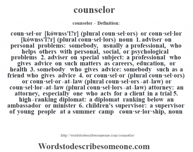 counselor- Definition:coun·sel·or [kównss'l?r] (plural coun·sel·ors) or coun·sel·lor [kównss'l?r] (plural coun·sel·lors)  noun  1.  adviser on personal problems: somebody, usually a professional, who helps others with personal, social, or psychological problems  2.  adviser on special subject: a professional who gives advice on such matters as careers, education, or health  3.  somebody who gives advice: somebody such as a friend who gives advice  4.  or coun·sel·or (plural coun·sel·ors) or coun·sel·or-at-law (plural coun·sel·ors-at-law) or coun·sel·lor-at-law (plural coun·sel·lors-at-law) attorney: an attorney, especially one who acts for a client in a trial  5.  high-ranking diplomat: a diplomat ranking below an ambassador or minister  6.  children's supervisor: a supervisor of young people at a summer camp     -coun·se·lor·ship, noun