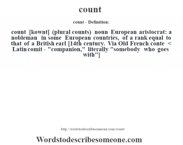 count- Definition:count [kownt] (plural counts)  noun   European aristocrat: a nobleman in some European countries, of a rank equal to that of a British earl    [14th century. Via Old French conte < Latin comit-