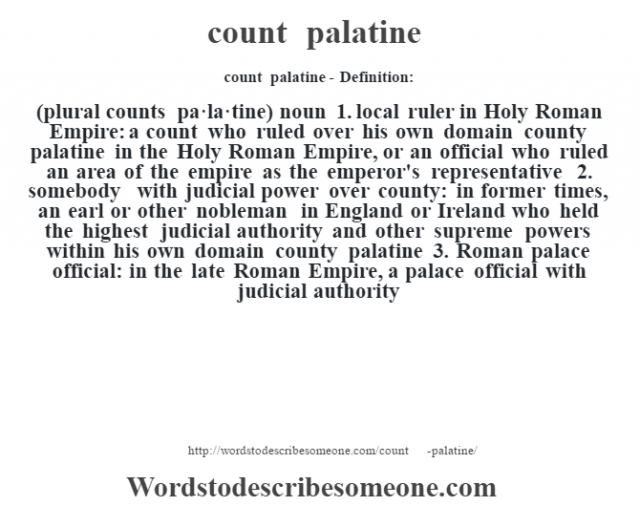 count palatine- Definition:(plural counts pa·la·tine)  noun  1.  local ruler in Holy Roman Empire: a count who ruled over his own domain county palatine in the Holy Roman Empire, or an official who ruled an area of the empire as the emperor's representative  2.  somebody with judicial power over county: in former times, an earl or other nobleman in England or Ireland who held the highest judicial authority and other supreme powers within his own domain county palatine  3.  Roman palace official: in the late Roman Empire, a palace official with judicial authority