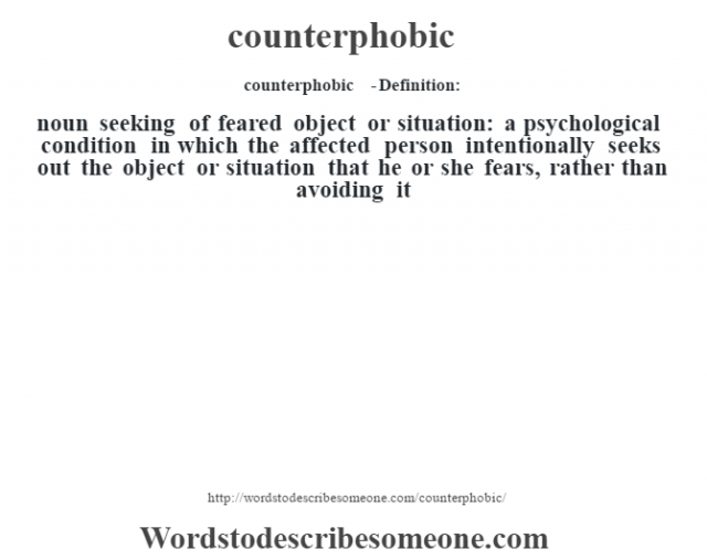 counterphobic  - Definition:noun   seeking of feared object or situation: a psychological condition in which the affected person intentionally seeks out the object or situation that he or she fears, rather than avoiding it