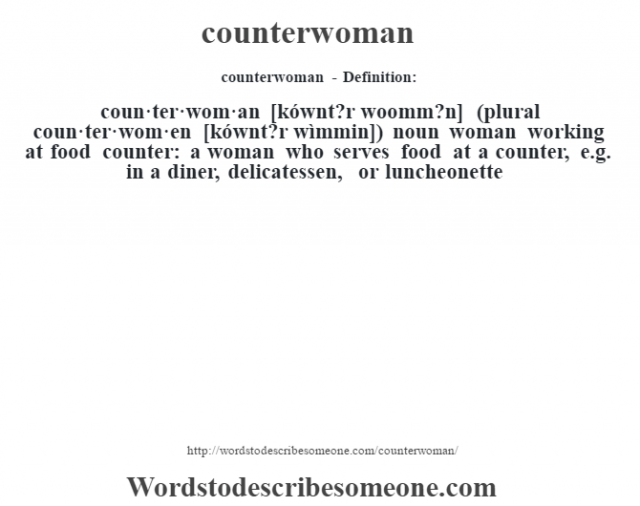 counterwoman- Definition:coun·ter·wom·an [kównt?r woomm?n] (plural coun·ter·wom·en [kównt?r wìmmin])  noun   woman working at food counter: a woman who serves food at a counter, e.g. in a diner, delicatessen, or luncheonette