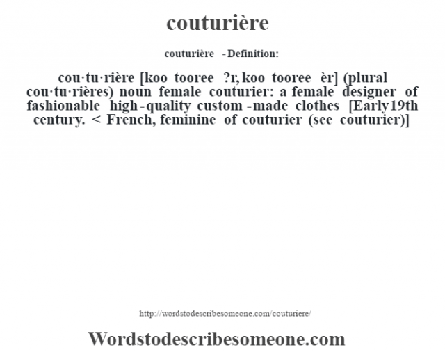 couturière  - Definition:cou·tu·rière [koo tooree ?r, koo tooree èr] (plural cou·tu·rières)  noun   female couturier: a female designer of fashionable high-quality custom-made clothes    [Early 19th century. < French, feminine of couturier (see couturier)]