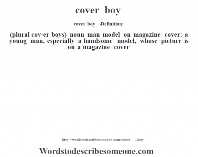 cover boy   - Definition:(plural cov·er boys)  noun   man model on magazine cover: a young man, especially a handsome model, whose picture is on a magazine cover
