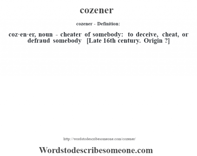cozener- Definition:coz·en·er, noun - cheater of somebody: to deceive, cheat, or defraud somebody    [Late 16th century. Origin ?]
