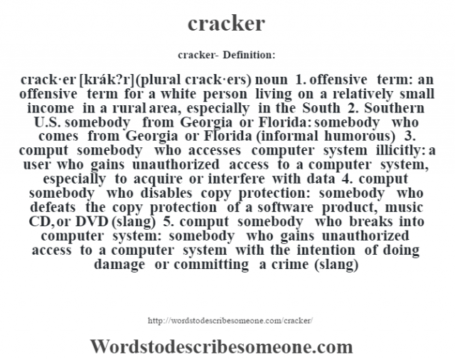 cracker- Definition:crack·er [krák?r] (plural crack·ers)  noun  1.  offensive term: an offensive term for a white person living on a relatively small income in a rural area, especially in the South  2.  Southern U.S. somebody from Georgia or Florida: somebody who comes from Georgia or Florida (informal humorous)  3.  comput somebody who accesses computer system illicitly: a user who gains unauthorized access to a computer system, especially to acquire or interfere with data  4.  comput somebody who disables copy protection: somebody who defeats the copy protection of a software product, music CD, or DVD (slang)  5.  comput somebody who breaks into computer system: somebody who gains unauthorized access to a computer system with the intention of doing damage or committing a crime (slang)