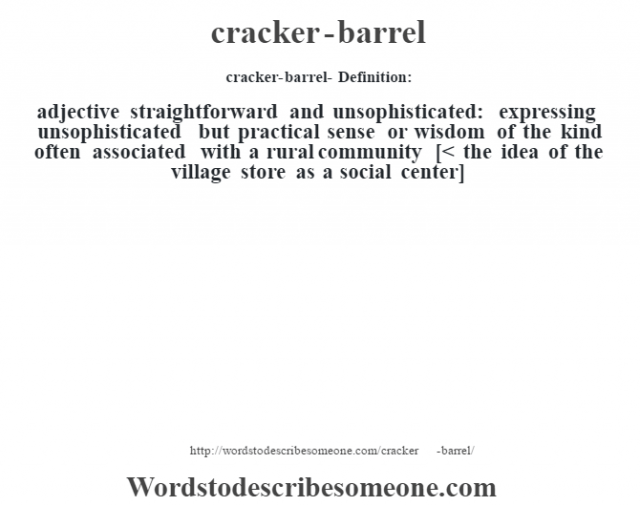 cracker-barrel- Definition:adjective   straightforward and unsophisticated: expressing unsophisticated but practical sense or wisdom of the kind often associated with a rural community    [< the idea of the village store as a social center]