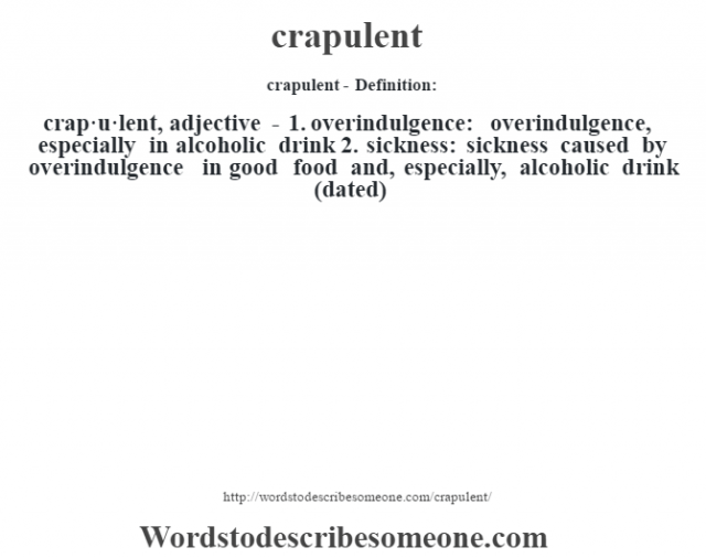 crapulent- Definition:crap·u·lent, adjective - 1.  overindulgence: overindulgence, especially in alcoholic drink  2.  sickness: sickness caused by overindulgence in good food and, especially, alcoholic drink (dated)