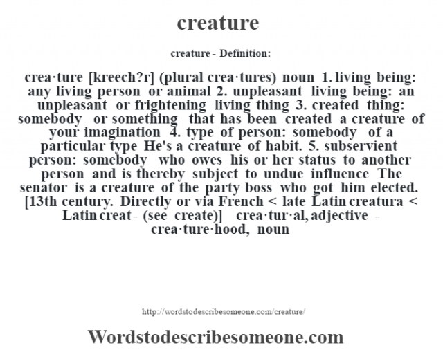 creature- Definition:crea·ture [kreech?r] (plural crea·tures)  noun  1.  living being: any living person or animal  2.  unpleasant living being: an unpleasant or frightening living thing  3.  created thing: somebody or something that has been created a creature of your imagination   4.  type of person: somebody of a particular type He's a creature of habit.   5.  subservient person: somebody who owes his or her status to another person and is thereby subject to undue influence The senator is a creature of the party boss who got him elected.     [13th century. Directly or via French < late Latin creatura < Latin creat- (see create)]   -crea·tur·al, adjective -crea·ture·hood, noun