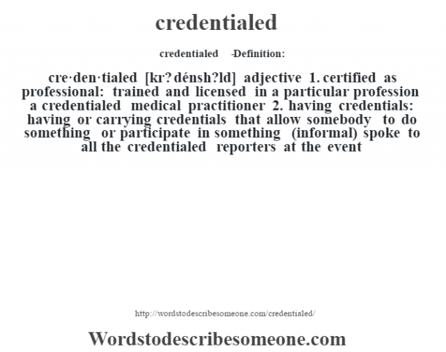 credentialed   - Definition:cre·den·tialed [kr? dénsh?ld] adjective  1.  certified as professional: trained and licensed in a particular profession a credentialed medical practitioner   2.  having credentials: having or carrying credentials that allow somebody to do something or participate in something (informal)  spoke to all the credentialed reporters at the event