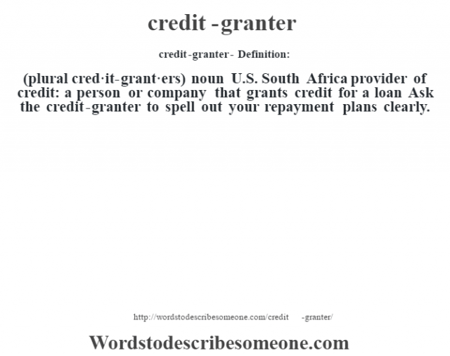 credit-granter- Definition:(plural cred·it-grant·ers)  noun   U.S. South Africa provider of credit: a person or company that grants credit for a loan Ask the credit-granter to spell out your repayment plans clearly.