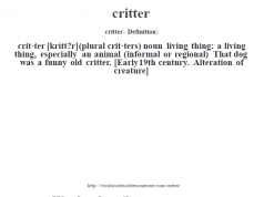 critter- Definition:crit·ter [krítt?r] (plural crit·ters)  noun   living thing: a living thing, especially an animal (informal or regional)  That dog was a funny old critter.     [Early 19th century. Alteration of creature]
