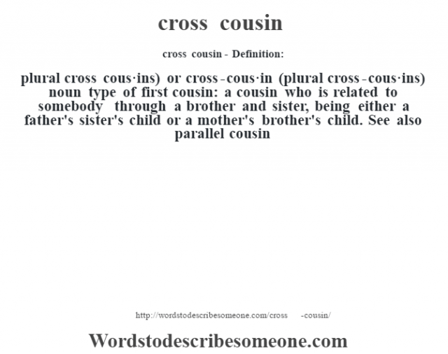 cross cousin- Definition:plural cross cous·ins) or cross-cous·in (plural cross-cous·ins)  noun   type of first cousin: a cousin who is related to somebody through a brother and sister, being either a father's sister's child or a mother's brother's child. See also parallel cousin