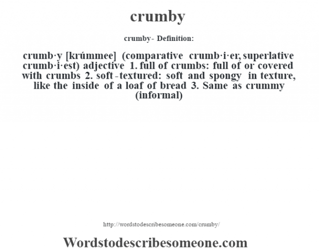 crumby- Definition:crumb·y [krúmmee] (comparative crumb·i·er, superlative crumb·i·est)  adjective  1.  full of crumbs: full of or covered with crumbs  2.  soft-textured: soft and spongy in texture, like the inside of a loaf of bread  3.  Same as crummy (informal)
