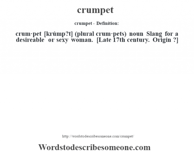 crumpet- Definition:crum·pet [krúmp?t] (plural crum·pets)  noun  Slang for a desireable or sexy woman.   [Late 17th century. Origin ?]