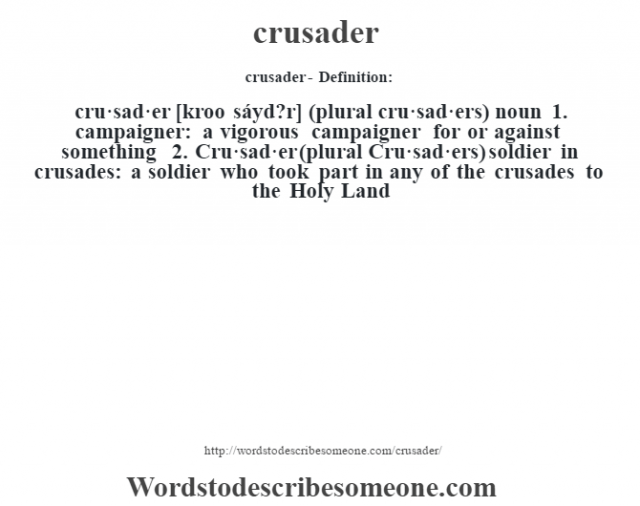 crusader- Definition:cru·sad·er [kroo sáyd?r] (plural cru·sad·ers)  noun  1.  campaigner: a vigorous campaigner for or against something  2.  Cru·sad·er (plural Cru·sad·ers) soldier in crusades: a soldier who took part in any of the crusades to the Holy Land