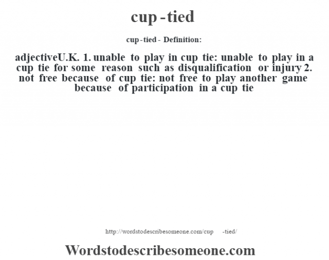 cup-tied- Definition:adjectiveU.K.  1.  unable to play in cup tie: unable to play in a cup tie for some reason such as disqualification or injury  2.  not free because of cup tie: not free to play another game because of participation in a cup tie