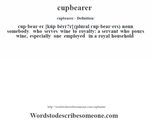 cupbearer- Definition:cup·bear·er [kúp bèrr?r] (plural cup·bear·ers)  noun   somebody who serves wine to royalty: a servant who pours wine, especially one employed in a royal household