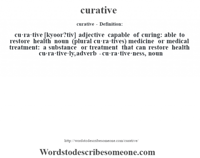 curative - Definition:cu·ra·tive [kyoor?tiv] adjective   capable of curing: able to restore health    noun (plural cu·ra·tives)   medicine or medical treatment: a substance or treatment that can restore health     -cu·ra·tive·ly, adverb -cu·ra·tive·ness, noun
