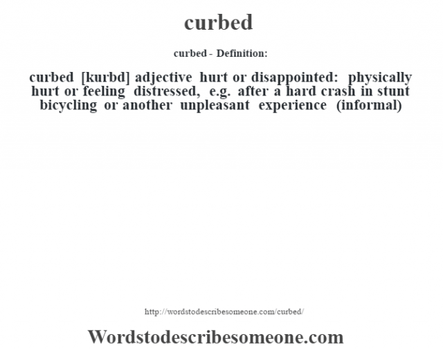 curbed- Definition:curbed [kurbd] adjective   hurt or disappointed: physically hurt or feeling distressed, e.g. after a hard crash in stunt bicycling or another unpleasant experience (informal)