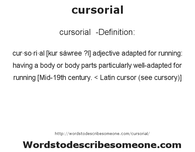 cursorial  - Definition:cur·so·ri·al [kur sáwree ?l] adjective   adapted for running: having a body or body parts particularly well-adapted for running    [Mid-19th century. < Latin cursor (see cursory)]
